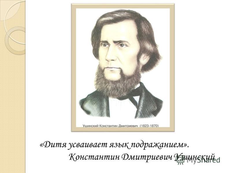 «Дитя усваивает язык подражанием». Константин Дмитриевич Ушинский