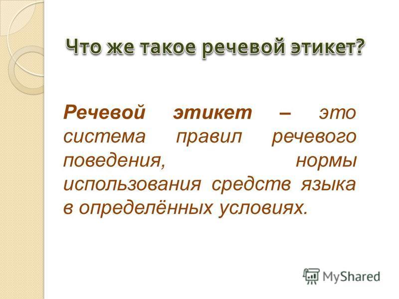 Речевой этикет – это система правил речевого поведения, нормы использования средств языка в определённых условиях.