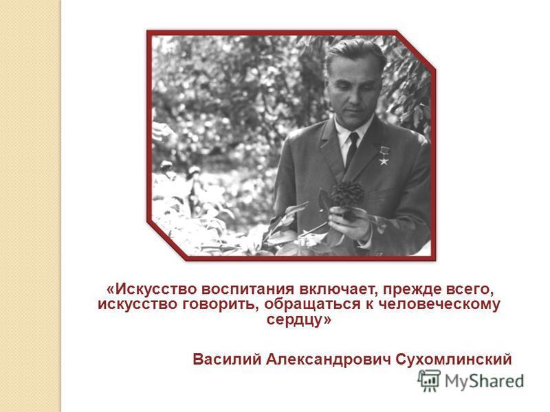 «Искусство воспитания включает, прежде всего, искусство говорить, обращаться к человеческому сердцу» Василий Александрович Сухомлинский