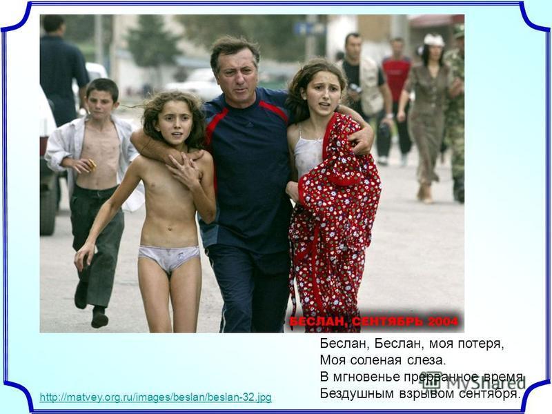 http://matvey.org.ru/images/beslan/beslan-32. jpg Беслан, Беслан, моя потеря, Моя соленая слеза. В мгновенье прерванное время Бездушным взрывом сентября.