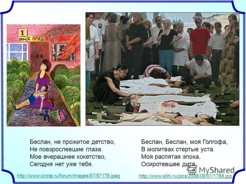 Беслан, не прожитое детство, Не повзрослевшие глаза. Мое вчерашнее кокетство, Сегодня нет уже тебя. Беслан, Беслан, моя Голгофа, В молитвах стертые уста. Моя распятая эпоха. Осиротевшее дитя. http://www.cirota.ru/forum/images/57/57179. jpeg http://ww
