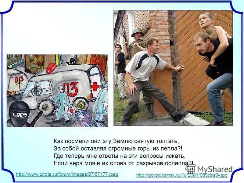 Как посмели они эту Землю святую топтать, За собой оставляя огромные горы из пепла?! Где теперь мне ответы на эти вопросы искать, Если вера моя в их слова от разрывов ослепла?! http://www.cirota.ru/forum/images/57/57177. jpeg http://gorod.tomsk.ru/i/
