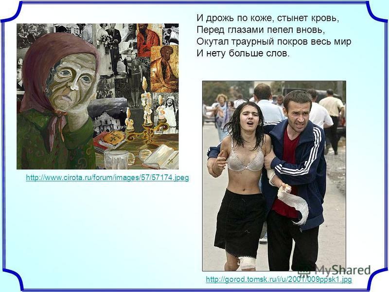 И дрожь по коже, стынет кровь, Перед глазами пепел вновь, Окутал траурный покров весь мир И нету больше слов. http://www.cirota.ru/forum/images/57/57174. jpeg http://gorod.tomsk.ru/i/u/2001/009ppsk1.jpg
