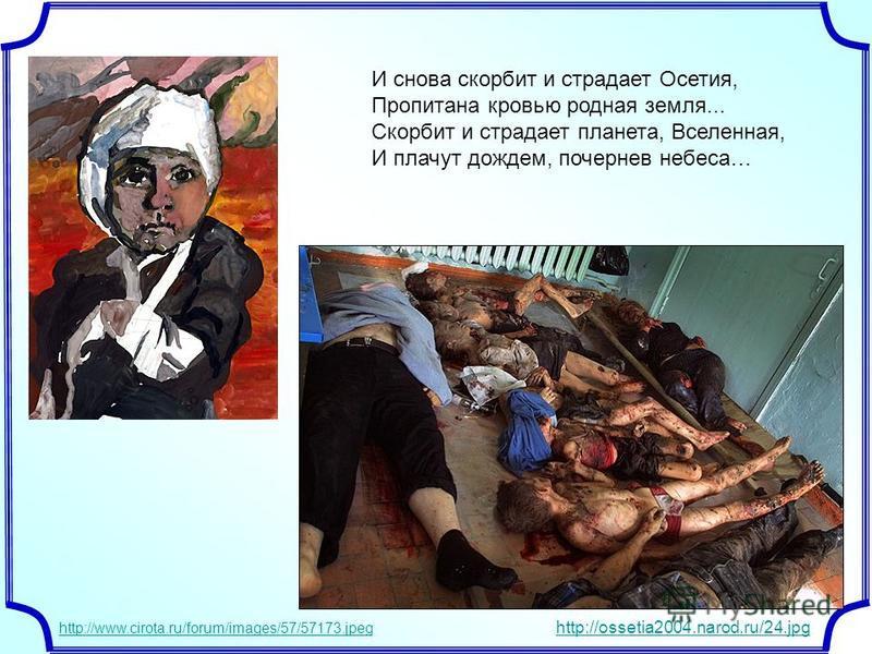 И снова скорбит и страдает Осетия, Пропитана кровью родная земля... Скорбит и страдает планета, Вселенная, И плачут дождем, почернев небеса… http://www.cirota.ru/forum/images/57/57173. jpeg http://ossetia2004.narod.ru/24.jpg