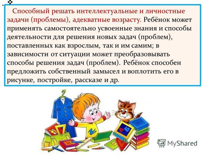 Способный решать интеллектуальные и личностные задачи (проблемы), адекватные возрасту. Ребёнок может применять самостоятельно усвоенные знания и способы деятельности для решения новых задач (проблем), поставленных как взрослым, так и им самим; в зави