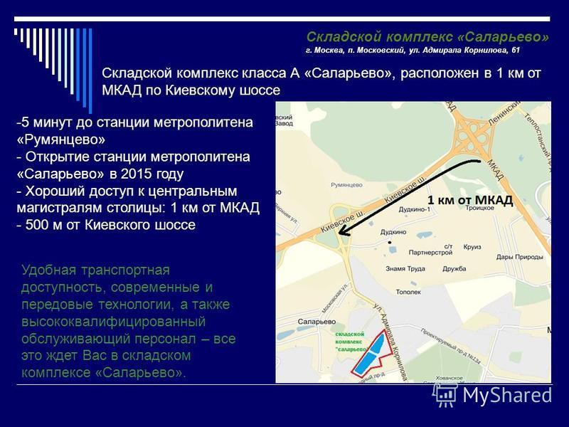 Складской комплекс «Саларьево» г. Москва, п. Московский, ул. Адмирала Корнилова, 61 Удобная транспортная доступность, современные и передовые технологии, а также высококвалифицированный обслуживающий персонал – все это ждет Вас в складском комплексе