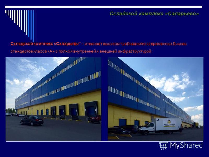 Складской комплекс «Саларьево - отвечает высоким требованиям современных бизнес стандартов класса «А» с полной внутренней и внешней инфраструктурой. Складской комплекс «Саларьево»
