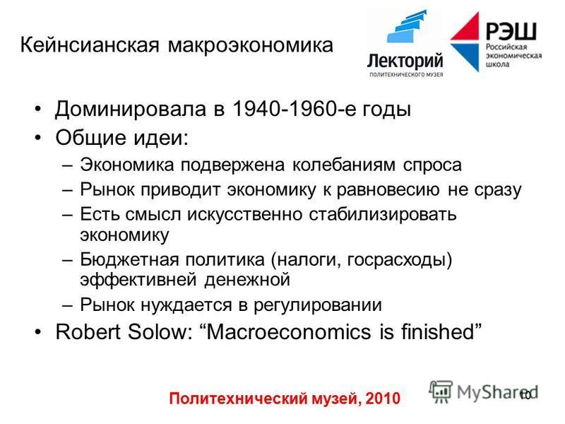 Политехнический музей, 2010 10 Кейнсианская макроэкономика Доминировала в 1940-1960-е годы Общие идеи: –Экономика подвержена колебаниям спроса –Рынок приводит экономику к равновесию не сразу –Есть смысл искусственно стабилизировать экономику –Бюджетн