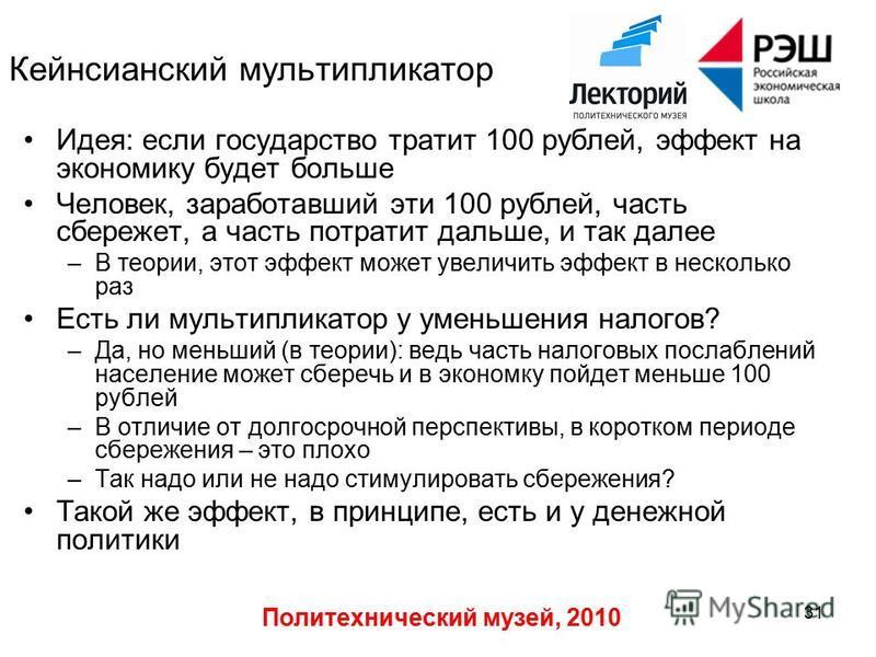 Политехнический музей, 2010 31 Кейнсианский мультипликатор Идея: если государство тратит 100 рублей, эффект на экономику будет больше Человек, заработавший эти 100 рублей, часть сбережет, а часть потратит дальше, и так далее –В теории, этот эффект мо