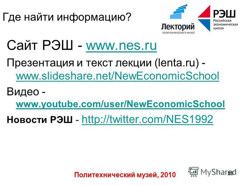 Политехнический музей, 2010 36 Где найти информацию? Сайт РЭШ - www.nes.ruwww.nes.ru Презентация и текст лекции (lenta.ru) - www.slideshare.net/NewEconomicSchool www.slideshare.net/NewEconomicSchool Видео - www.youtube.com/user/NewEconomicSchool www.