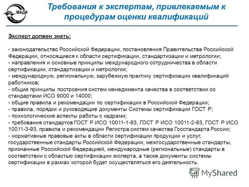 Эксперт должен знать: - законодательство Российской Федерации, постановления Правительства Российской Федерации, относящиеся к области сертификации, стандартизации и метрологии; - направления и основные принципы международного сотрудничества в област
