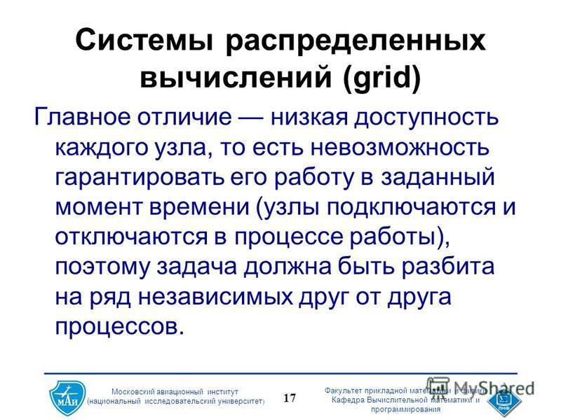 Факультет прикладной математики и физики Кафедра Вычислительной математики и программирования 17 Московский авиационный институт (национальный исследовательский университет ) Системы распределенных вычислений (grid) Главное отличие низкая доступность