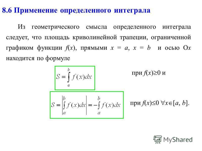 8.6 Применение определенного интеграла Из геометрического смысла определенного интеграла следует, что площадь криволинейной трапеции, ограниченной графиком функции f(x), прямыми х = a, x = b и осью Ох находится по формуле при f(x) 0 и при f(x) 0 х [a