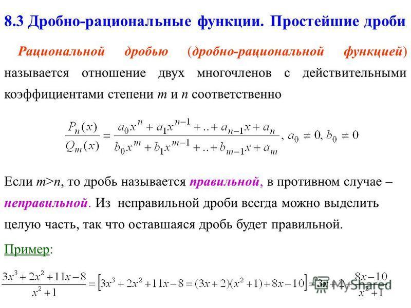 8.3 Дробно-рациональные функции. Простейшие дроби Рациональной дробью (дробно-рациональной функцией) называется отношение двух многочленов c действительными коэффициентами степени m и n соответственно Если m>n, то дробь называется правильной, в проти