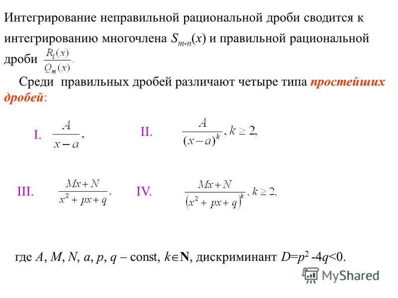 Интегрирование неправильной рациональной дроби сводится к интегрированию многочлена S m-n (x) и правильной рациональной дроби Среди правильных дробей различают четыре типа простейших дробей: II. III. IV. где A, M, N, a, p, q – const, k N, дискриминан