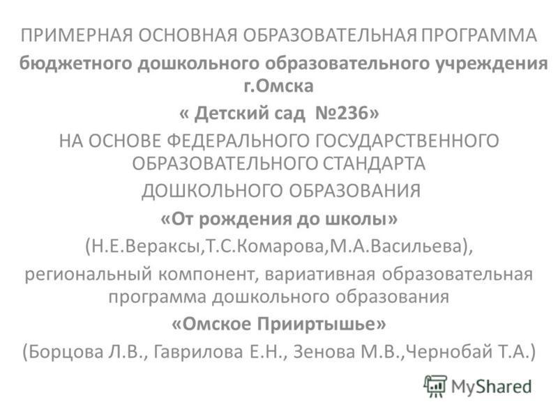 ПРИМЕРНАЯ ОСНОВНАЯ ОБРАЗОВАТЕЛЬНАЯ ПРОГРАММА бюджетного дошкольного образовательного учреждения г.Омска « Детский сад 236» НА ОСНОВЕ ФЕДЕРАЛЬНОГО ГОСУДАРСТВЕННОГО ОБРАЗОВАТЕЛЬНОГО СТАНДАРТА ДОШКОЛЬНОГО ОБРАЗОВАНИЯ «От рождения до школы» (Н.Е.Вераксы,