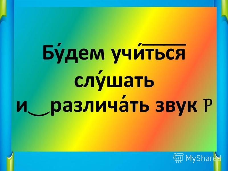 Буднем учит ̅ ь ̅ с ̅ я ̅ слушать и различать звук Р