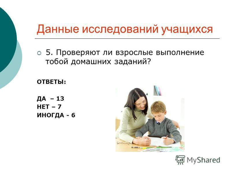 Данные исследований учащихся 5. Проверяют ли взрослые выполнение тобой домашних заданий? ОТВЕТЫ: ДА – 13 НЕТ – 7 ИНОГДА - 6