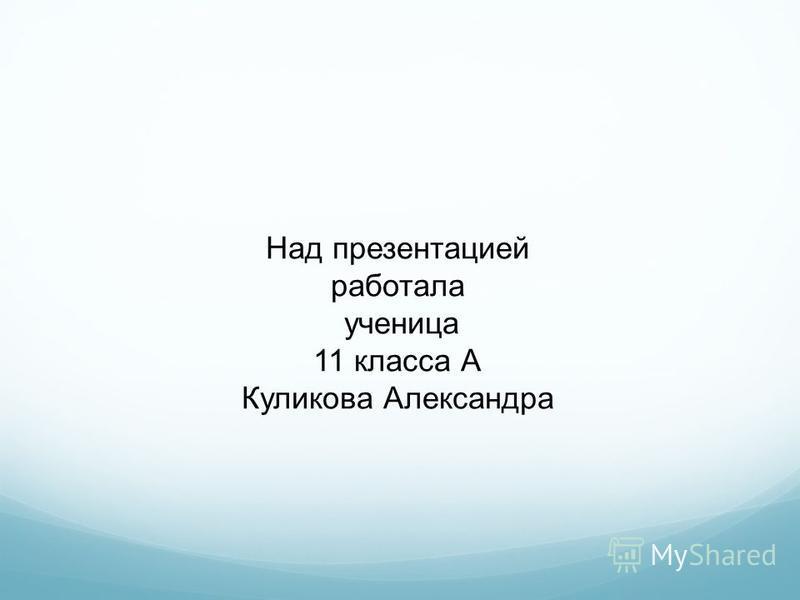 Над презентацией работала ученица 11 класса А Куликова Александра