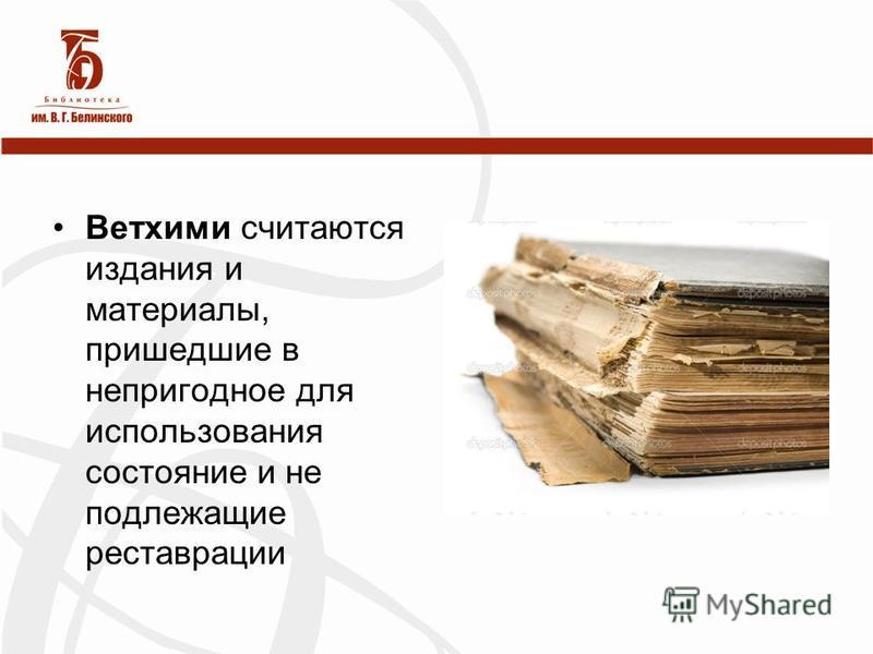 Ветхими считаются издания и материалы, пришедшие в непригодное для использования состояние и не подлежащие реставрации