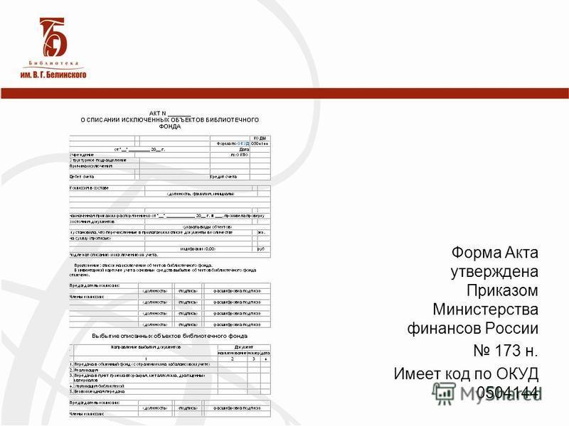 Форма Акта утверждена Приказом Министерства финансов России 173 н. Имеет код по ОКУД 0504144