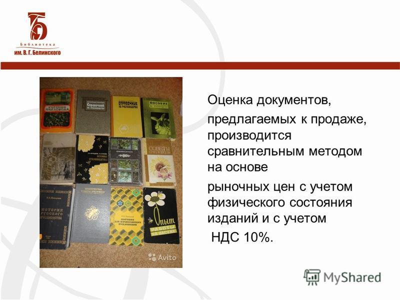 Оценка документов, предлагаемых к продаже, производится сравнительным методом на основе рыночных цен с учетом физического состояния изданий и с учетом НДС 10%.