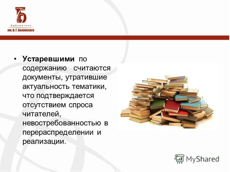 Устаревшими по содержанию считаются документы, утратившие актуальность тематики, что подтверждается отсутствием спроса читателей, невостребованностью в перераспределении и реализации.