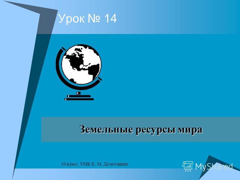 1 10 класс. УМК Е. М. Домогацких Урок 14Земельные ресурсы мира