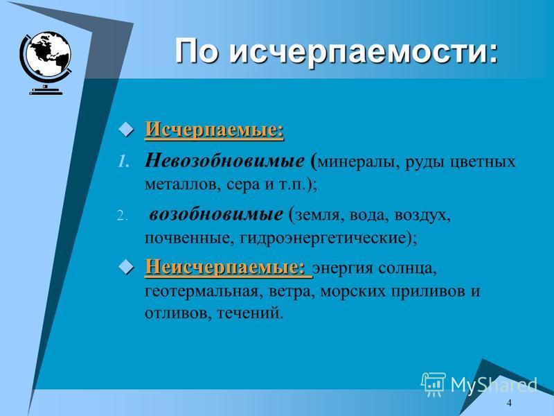 4 По исчерпаемости: Исчерпаемые: Исчерпаемые: 1. Невозобновимые ( минералы, руды цветных металлов, сера и т.п.); 2. возобновимые ( земля, вода, воздух, почвенные, гидроэнергетические); Неисчерпаемые: Неисчерпаемые: энергия солнца, геотермальная, ветр
