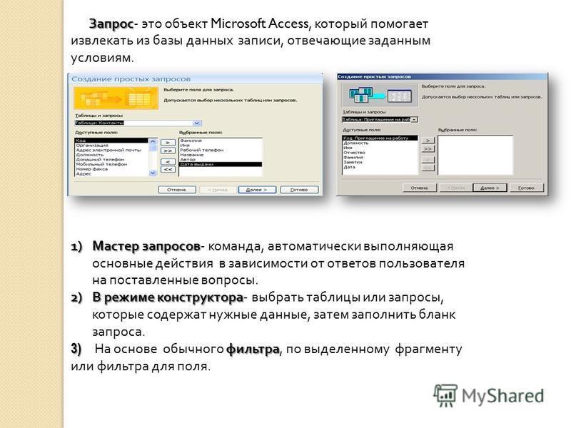Запрос Запрос - это объект Microsoft Access, который помогает извлекать из базы данных записи, отвечающие заданным условиям. 1)Мастер запросов 1)Мастер запросов - команда, автоматически выполняющая основные действия в зависимости от ответов пользоват