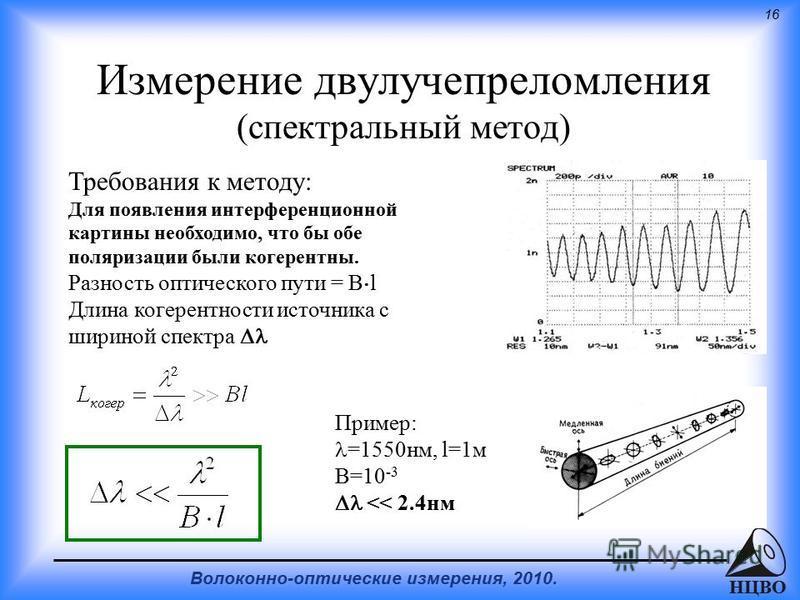 16 Волоконно-оптические измерения, 2010. НЦВО Измерение двулучепреломления (спектральный метод) Требования к методу: Для появления интерференционной картины необходимо, что бы обе поляризации были когерентны. Разность оптического пути = B l Длина ког