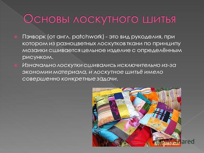Пэчворк (от англ. patchwork) - это вид рукоделия, при котором из разноцветных лоскутков ткани по принципу мозаики сшивается цельное изделие с определённым рисунком. Изначально лоскутки сшивались исключительно из-за экономии материала, и лоскутное шит