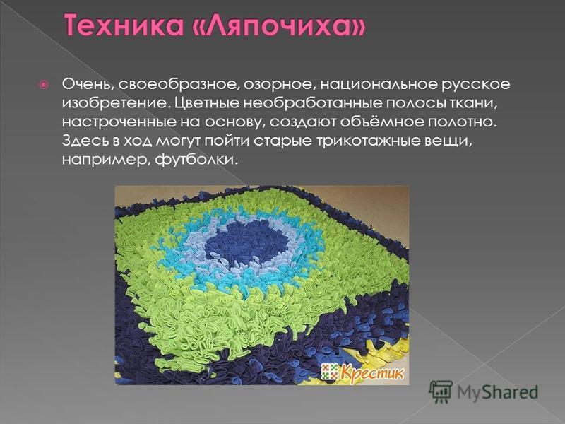 Очень, своеобразное, озорное, национальное русское изобретение. Цветные необработанные полосы ткани, настроченные на основу, создают объёмное полотно. Здесь в ход могут пойти старые трикотажные вещи, например, футболки.
