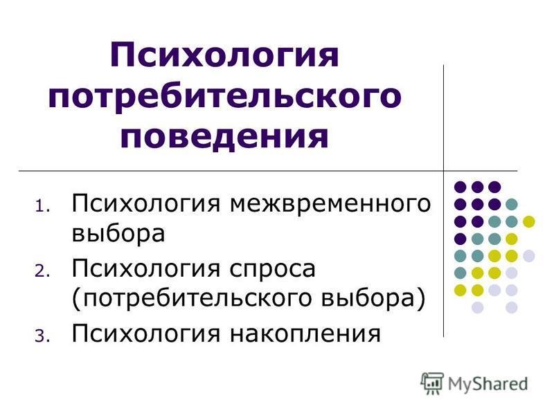 Психология потребительского поведения 1. Психология межвременного выбора 2. Психология спроса (потребительского выбора) 3. Психология накопления