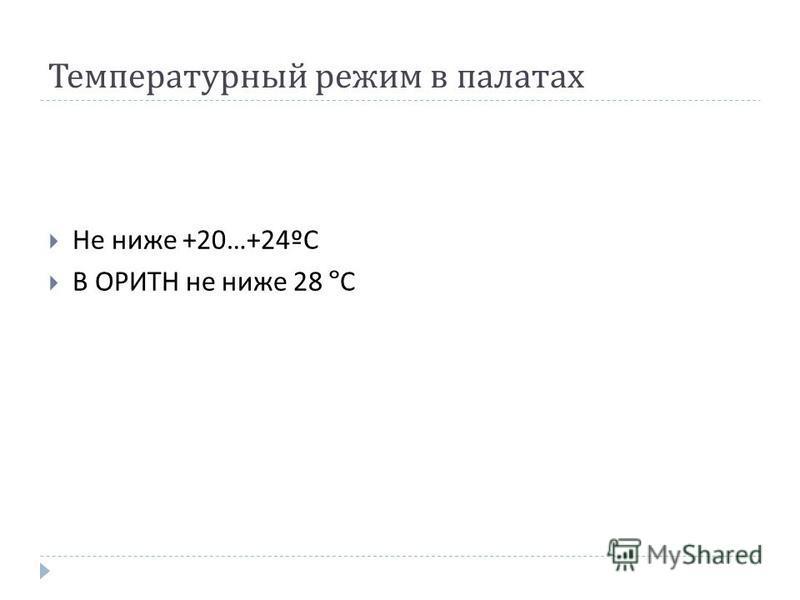 Не ниже +20…+24º С В ОРИТН не ниже 28 º С Температурный режим в палатах