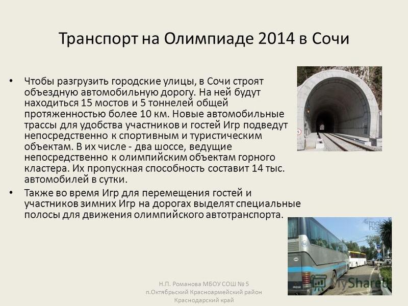 Транспорт на Олимпиаде 2014 в Сочи Чтобы разгрузить городские улицы, в Сочи строят объездную автомобильную дорогу. На ней будут находиться 15 мостов и 5 тоннелей общей протяженностью более 10 км. Новые автомобильные трассы для удобства участников и г