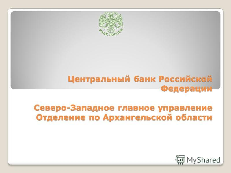 Центральный банк Российской Федерации Северо-Западное главное управление Отделение по Архангельской области