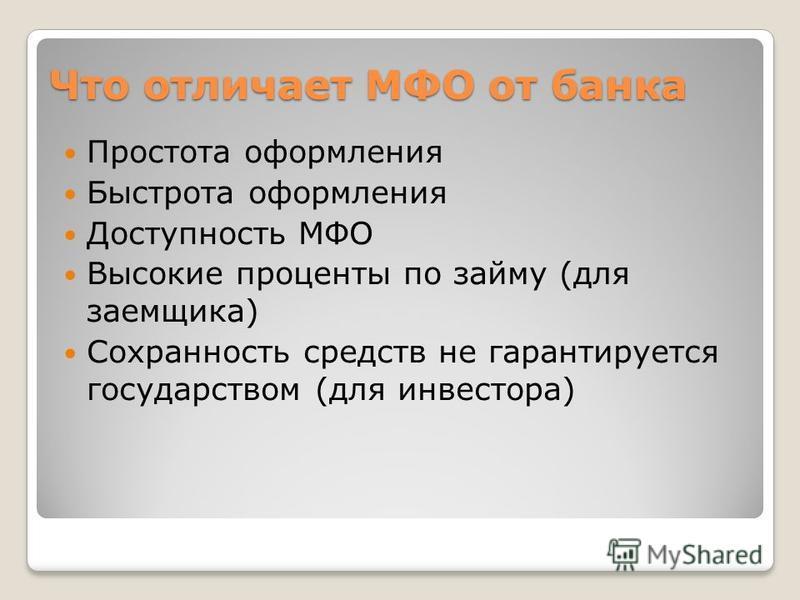 Что отличает МФО от банка Простота оформления Быстрота оформления Доступность МФО Высокие проценты по займу (для заемщика) Сохранность средств не гарантируется государством (для инвестора)