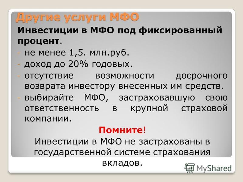 Другие услуги МФО Инвестиции в МФО под фиксированный процент. - не менее 1,5. млн.руб. - доход до 20% годовых. - отсутствие возможности досрочного возврата инвестору внесенных им средств. - выбирайте МФО, застраховавшую свою ответственность в крупной