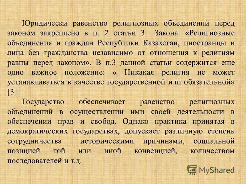 Юридически равенство религиозных объединений перед законом закреплено в п. 2 статьи 3 Закона: «Религиозные объединения и граждан Республики Казахстан, иностранцы и лица без гражданства независимо от отношения к религиям равны перед законом». В п.3 да