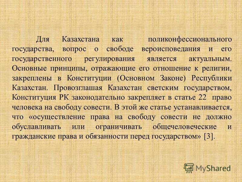 Для Казахстана как поли конфессионального государства, вопрос о свободе вероисповедания и его государственного регулирования является актуальным. Основные принципы, отражающие его отношение к религии, закреплены в Конституции (Основном Законе) Респуб