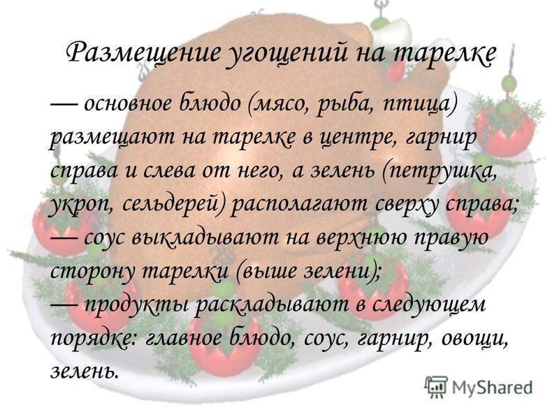 Размещение угощений на тарелке основное блюдо (мясо, рыба, птица) размещают на тарелке в центре, гарнир справа и слева от него, а зелень (петрушка, укроп, сельдерей) располагают сверху справа; соус выкладывают на верхнюю правую сторону тарелки (выше
