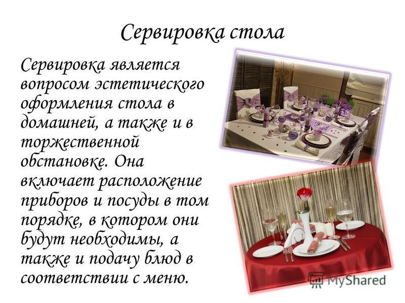 Сервировка стола Сервировка является вопросом эстетического оформления стола в домашней, а также и в торжественной обстановке. Она включает расположение приборов и посуды в том порядке, в котором они будут необходимы, а также и подачу блюд в соответс