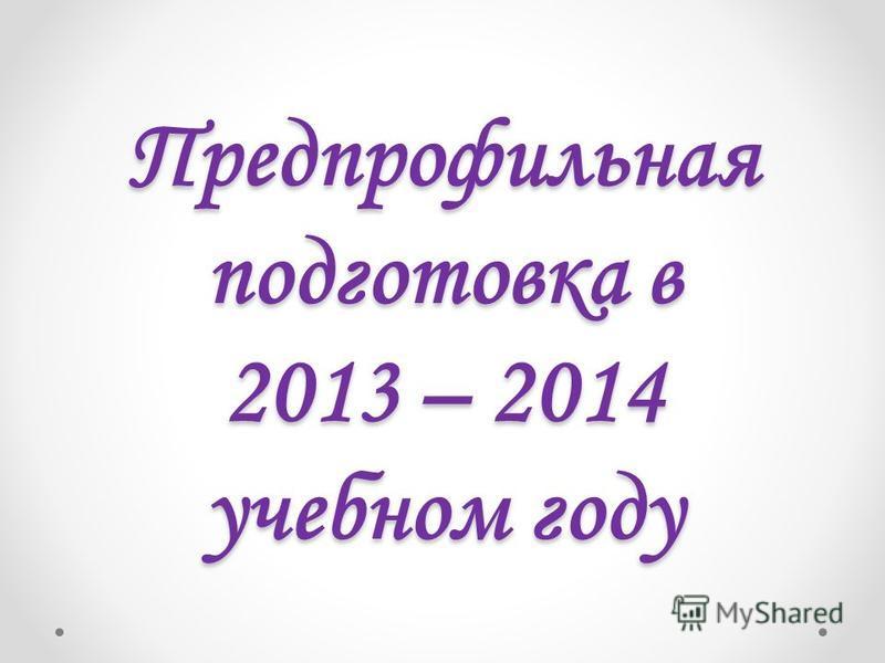 Предпрофильная подготовка в 2013 – 2014 учебном году