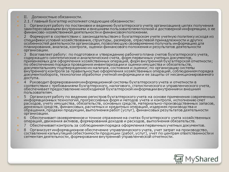 II. Должностные обязанности. 2.1. Главный бухгалтер исполняет следующие обязанности: 1 Организует работу по постановке и ведению бухгалтерского учета организации в целях получения заинтересованными внутренними и внешними пользователями полной и досто