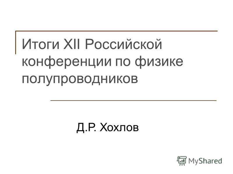 Итоги XII Российской конференции по физике полупроводников Д.Р. Хохлов