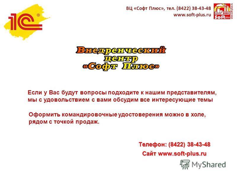 Телефон: (8422) 38-43-48 Сайт www.soft-plus.ru ВЦ «Софт Плюс», тел. (8422) 38-43-48 www.soft-plus.ru Если у Вас будут вопросы подходите к нашим представителям, мы с удовольствием с вами обсудим все интересующие темы Оформить командировочные удостовер