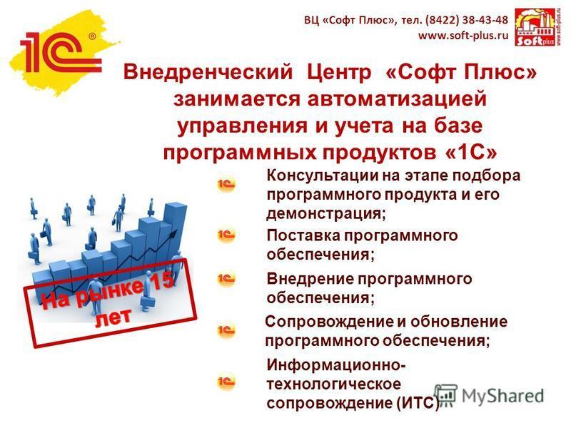 Внедренческий Центр «Софт Плюс» занимается автоматизацией управления и учета на базе программных продуктов «1С» ВЦ «Софт Плюс», тел. (8422) 38-43-48 www.soft-plus.ru Консультации на этапе подбора программного продукта и его демонстрация; Поставка про