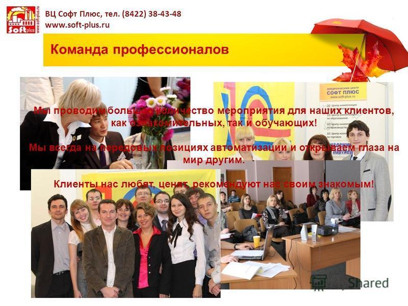 Команда профессионалов ВЦ Софт Плюс, тел. (8422) 38-43-48 www.soft-plus.ru Мы проводим большое количество мероприятия для наших клиентов, как ознакомительных, так и обучающих! Мы всегда на передовых позициях автоматизации и открываем глаза на мир дру