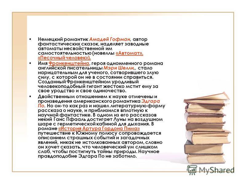 Немецкий романтик Амадей Гофман, автор фантастических сказок, наделяет заводные автоматы несвойственной им самостоятельностью (новеллы «Автомат», «Песочный человек»). Имя Франкенштейна, героя одноименного романа английской писательницы Мэри Шелли,, с